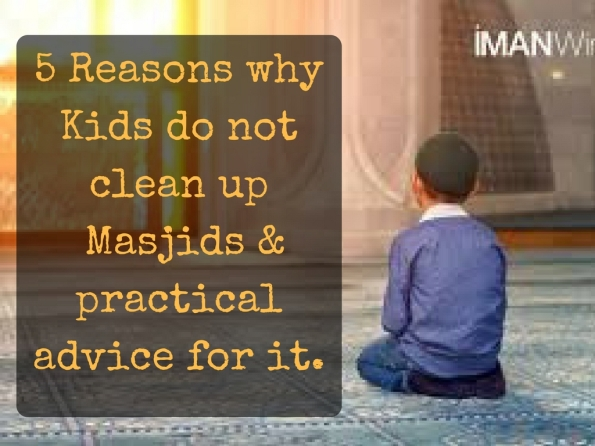 5 Reasons why Kids do not clean up the Masjids and practical steps to solve this problem